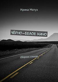 Ирина Мотуз -Чёрно-белоекино. сборник стихов