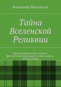 Владимир Маталасов - Тайна Вселенской Реликвии. Книга вторая