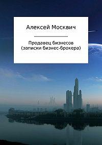 Алексей Москвич -Продавец бизнесов. Записки бизнес-брокера