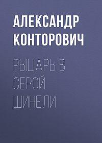 Александр Конторович -Рыцарь в серой шинели