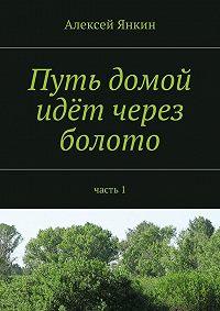 Алексей Янкин - Путь домой идёт через болото. Часть 1