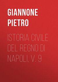 Pietro Giannone -Istoria civile del Regno di Napoli, v. 9