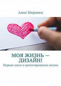 Анна Миронец -Моя жизнь– дизайн! Первые шаги впроектировании жизни