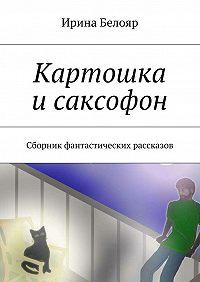 Ирина Белояр -Картошка исаксофон. Сборник фантастических рассказов