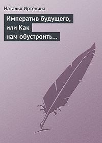 Наталья Валерьевна Иртенина -Императив будущего, или Как нам обустроить православный литературный масскульт (на примере фантастики)