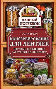 Галина Кизима -Консервирование для лентяек. Вкусные и надежные заготовки по-быстрому