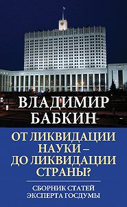 Владимир Бабкин -От ликвидации науки – до ликвидации страны? Сборник статей эксперта Госдумы