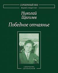 Николай Щеголев -Победное отчаянье. Собрание сочинений