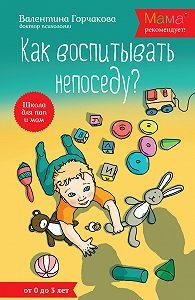 Валентина Горчакова -Как воспитывать непоседу? От рождения до 3 лет