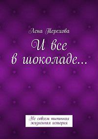 Лена Терехова - Ивсе вшоколаде… Несовсем типичная жизненная история