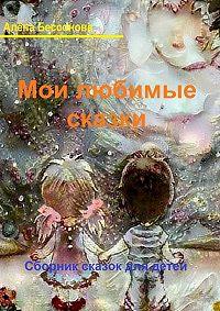 Алена Бессонова -Мои любимые сказки. Сборник сказок для детей
