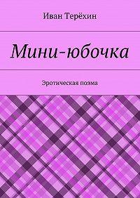 Иван Терёхин -Мини-юбочка. Эротическая поэма