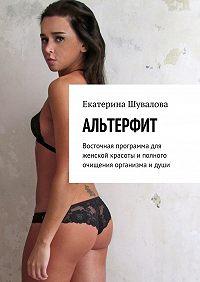 Екатерина Шувалова -Альтерфит. Восточная программа для женской красоты иполного очищения организма идуши