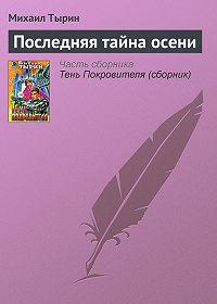 Михаил Тырин - Последняя тайна осени