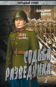 Владимир Карпов -Судьба разведчика. Том 2