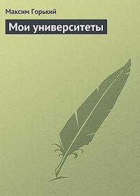 Максим Горький -Мои университеты