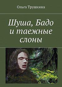 Ольга Трушкина -Шуша, Бадо итаежные слоны
