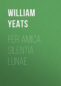 William Yeats -Per Amica Silentia Lunae