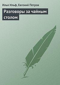 Илья Ильф -Разговоры за чайным столом