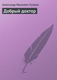 Александр Куприн - Добрый доктор