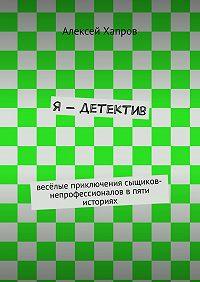 Алексей Хапров, Алексей Хапров - Я– детектив. весёлые приключения сыщиков-непрофессионалов впяти историях
