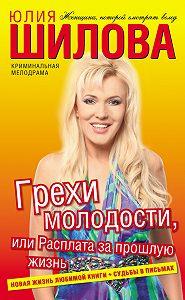 Юлия Шилова - Грехи молодости, или Расплата за прошлую жизнь