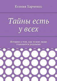 Ксения Харченко -Тайны есть увсех. История отом, как чужие люди становятся родными