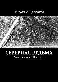 Николай Щербаков -Северная ведьма. Книга первая. Потомок
