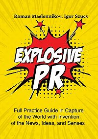 Igor Szucs -Explosive PR. Full Practice Guide in Capture of the World with Invention of the News, Ideas, and Senses