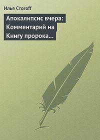 Илья Стогоff -Апокалипсис вчера: Комментарий на Книгу пророка Даниила
