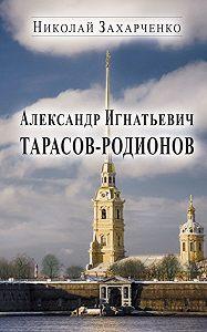 Николай Захарченко -Александр Игнатьевич Тарасов-Родионов (страницы биографии)