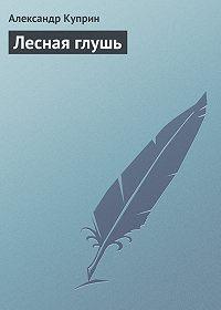 Александр Куприн -Лесная глушь
