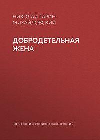 Николай Гарин-Михайловский -Добродетельная жена
