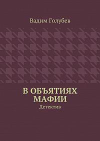 Вадим Голубев -Вобъятиях мафии. Детектив