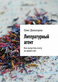 Олег Димитров -Литературный агент. Как выпустить книгу зачужойсчет