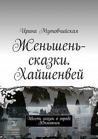 Ирина Мутовчийская - Женьшень-сказки. Хайшенвей