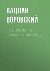 Вацлав Воровский -Красное яичко безработному люду