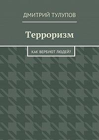 Дмитрий Тулупов -Терроризм. Как вербуют людей?