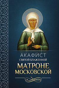 Сборник - Акафист святой блаженной Матроне Московской