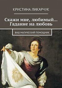 Кристина Ликарчук -Скажи мне, любимый… Гадание на любовь. Ваш магический помощник