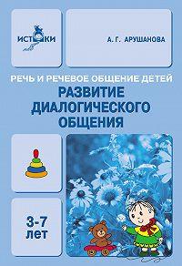 А. Г. Арушанова -Речь и речевое общение детей. Развитие диалогического общения. Методическое пособие для воспитателей