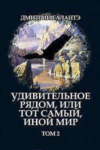 Дмитрий Галантэ - Удивительное рядом, или тот самый, иной мир. Том 2