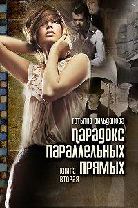 Татьяна Вильданова - Парадокс параллельных прямых. Книга вторая