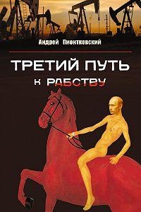 Андрей Пионтковский - Третий путь …к рабству