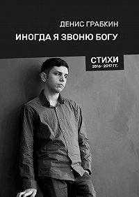 Денис Грабкин -Иногда я звонюБогу. Стихи 2016—2017 гг.