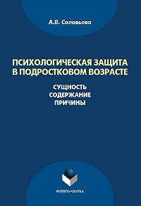 А. В. Соловьева -Психологическая защита в подростковом возрасте. Сущность, содержание, причины