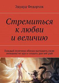Эдуард Федорчак - Стремиться клюбви ивеличию
