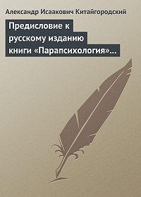 Александр Китайгородский - Предисловие к русскому изданию книги «Парапсихология» (Ч.Хэнзел)