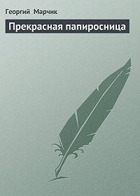Георгий Марчик - Прекрасная папиросница