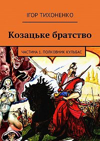 Ігор Тихоненко -Козацьке братство. Частина 1.Полковник Кульбас